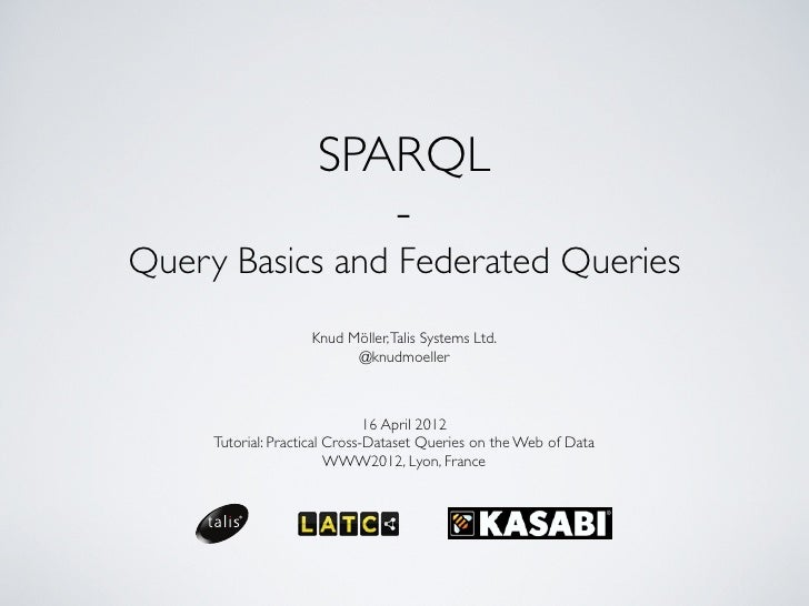 SPARQL                        -Query Basics and Federated Queries                    Knud Möller, Talis Systems Ltd.      ...