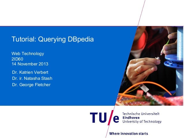 Tutorial: Querying DBpedia Web Technology 2ID60 14 November 2013 Dr. Katrien Verbert Dr. ir. Natasha Stash Dr. George Flet...