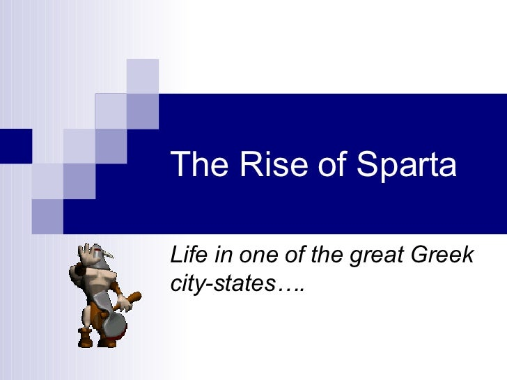 The Rise of Sparta Life in one of the great Greek city-states….
