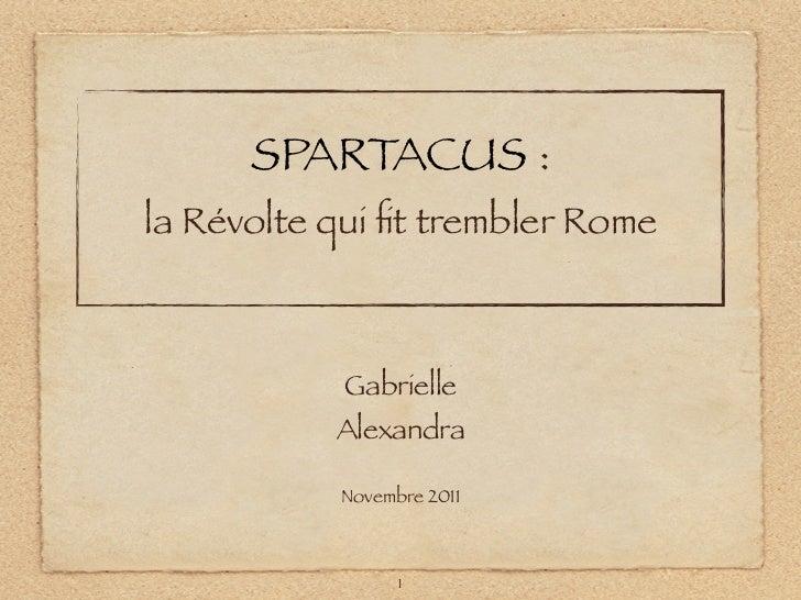 SPARTACUS :la Révolte qui fit trembler Rome            Gabrielle           Alexandra           Novembre 2011               ...