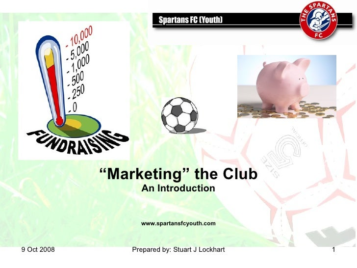 "5 Jun 2009 Prepared by: Stuart J Lockhart "" Marketing"" the Club An Introduction www.spartansfcyouth.com"