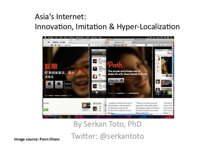 Asia'sInternet:           Innova/on,Imita/on&Hyper‐Localiza/on                             BySerkanToto,PhDImag...