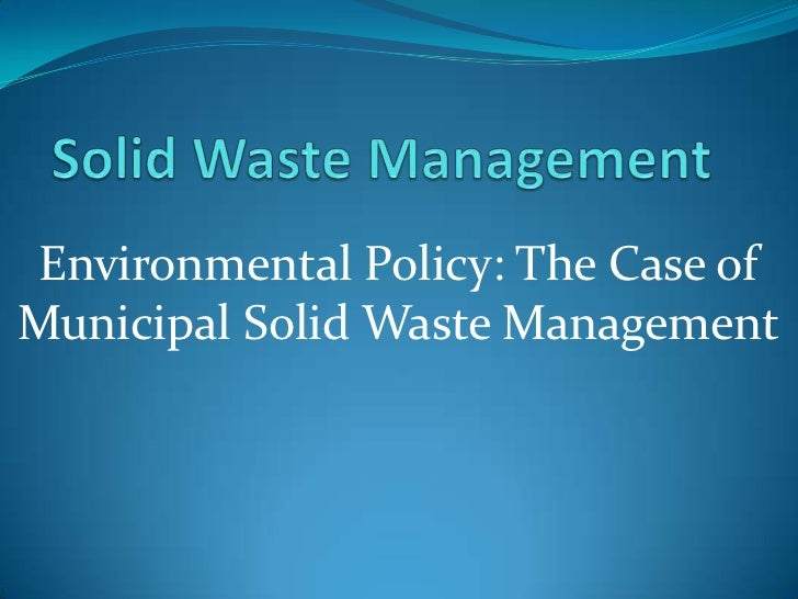 Solid Waste Management<br />Environmental Policy: The Case of Municipal Solid Waste Management<br />