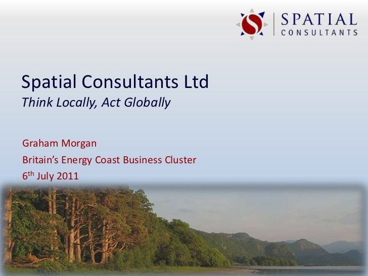 Spatial Consultants LtdThink Locally, Act GloballyGraham MorganBritain's Energy Coast Business Cluster6th July 2011