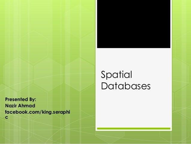 SpatialDatabasesPresented By:Nazir Ahmadfacebook.com/king.seraphic