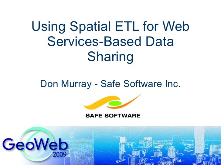 Using Spatial ETL for Web Services-Based Data Sharing Don Murray - Safe Software Inc.