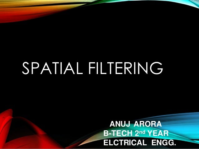 SPATIAL FILTERING ANUJ ARORA B-TECH 2nd YEAR ELCTRICAL ENGG.
