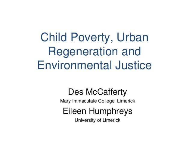 Child Poverty, UrbanRegeneration andEnvironmental JusticeDes McCaffertyMary Immaculate College, LimerickEileen HumphreysUn...
