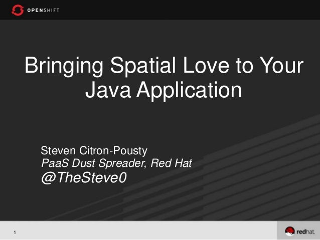 Bringing Spatial Love to Your          Java Application     Steven Citron-Pousty     PaaS Dust Spreader, Red Hat     @TheS...