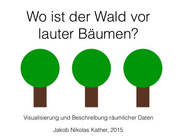 Wo ist der Wald vor lauter Bäumen? Visualisierung und Beschreibung räumlicher Daten Jakob Nikolas Kather, 2015