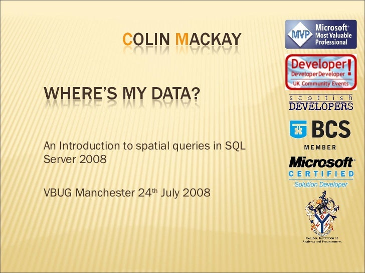 An Introduction to spatial queries in SQL Server 2008 VBUG Manchester 24 th  July 2008