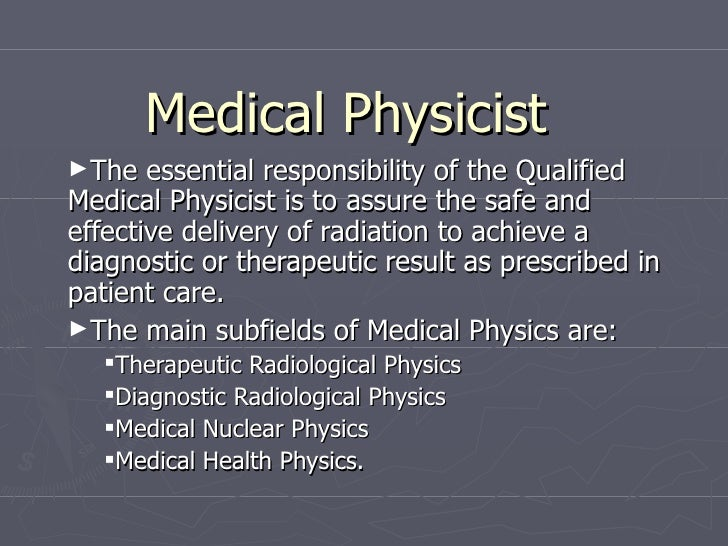 Medical Physicist <ul><li>The essential responsibility of the Qualified Medical Physicistis to assure the safe and effect...