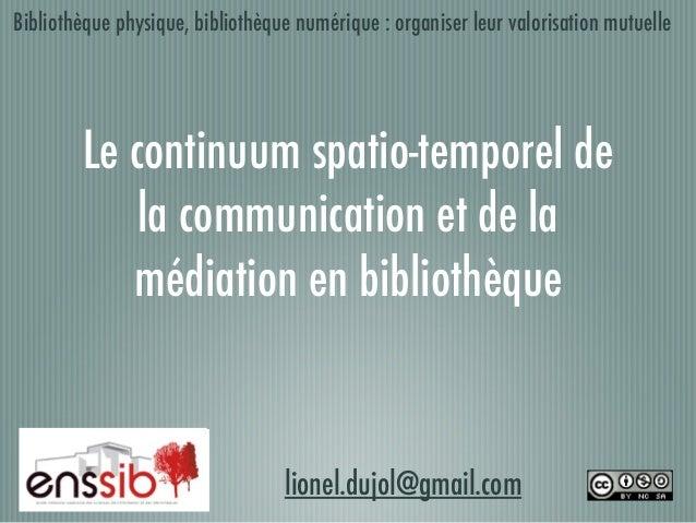 Le continuum spatio-temporel de la communication et de la médiation en bibliothèque lionel.dujol@gmail.com Bibliothèque ph...