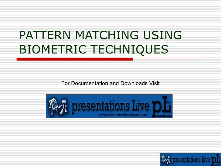 PATTERN MATCHING USING BIOMETRIC TECHNIQUES For Documentation and Downloads Visit