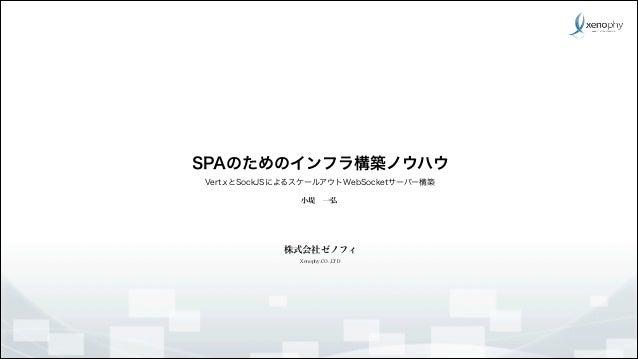 SPAのためのインフラ構築ノウハウ Vert.xとSockJSによるスケールアウトWebSocketサーバー構築 小堤一弘  株式会社ゼノフィ Xenophy.CO.,LTD