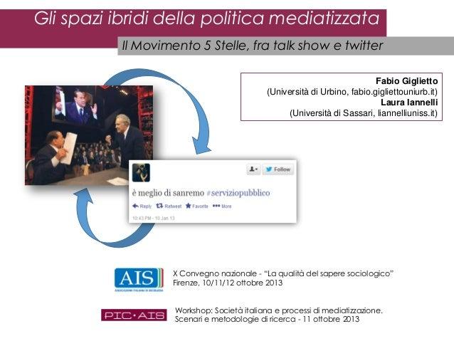 Gli spazi ibridi della politica mediatizzata Il Movimento 5 Stelle, fra talk show e twitter Fabio Giglietto (Università di...