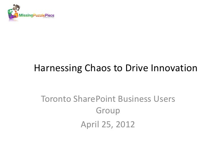 Harnessing Chaos to Drive Innovation Toronto SharePoint Business Users              Group           April 25, 2012