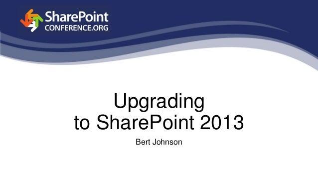 Upgradingto SharePoint 2013Bert Johnson