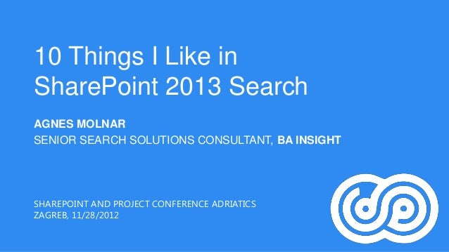 10 Things I Like inSharePoint 2013 SearchAGNES MOLNARSENIOR SEARCH SOLUTIONS CONSULTANT, BA INSIGHTSHAREPOINT AND PROJECT ...