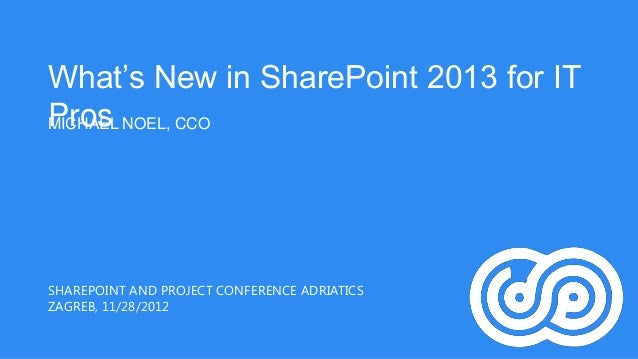 "What""s New in SharePoint 2013 for ITPros NOEL, CCOMICHAELSHAREPOINT AND PROJECT CONFERENCE ADRIATICSZAGREB, 11/28/2012"