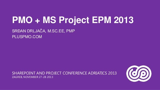 PMO + MS Project EPM 2013 SRĐAN DRLJAČA, M.SC.EE, PMP PLUSPMO.COM  SHAREPOINT AND PROJECT CONFERENCE ADRIATICS 2013 ZAGREB...