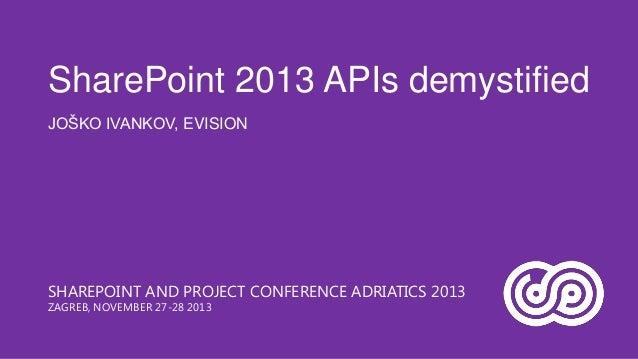 SharePoint 2013 APIs demystified JOŠKO IVANKOV, EVISION  SHAREPOINT AND PROJECT CONFERENCE ADRIATICS 2013 ZAGREB, NOVEMBER...