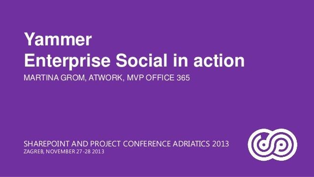 Yammer Enterprise Social in action MARTINA GROM, ATWORK, MVP OFFICE 365  SHAREPOINT AND PROJECT CONFERENCE ADRIATICS 2013 ...