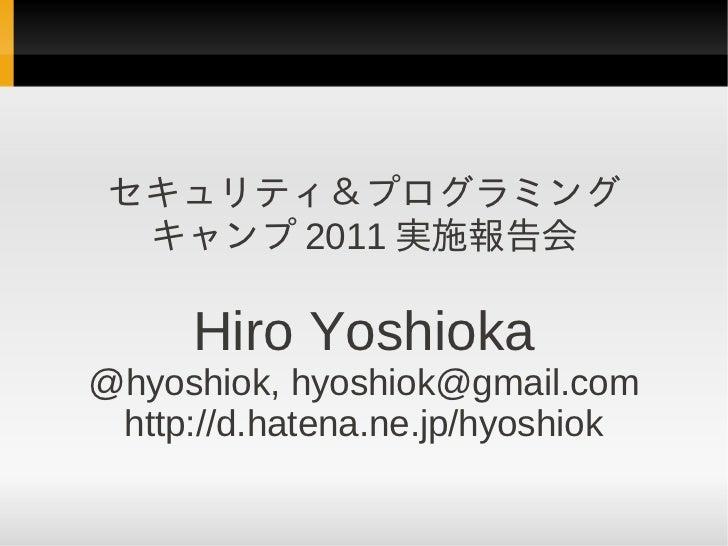 セキュリティ&プログラミング  キャンプ 2011 実施報告会     Hiro Yoshioka@hyoshiok, hyoshiok@gmail.com http://d.hatena.ne.jp/hyoshiok