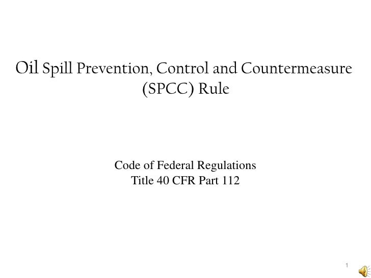 Oil Spill Prevention, Control and Countermeasure (SPCC) Rule<br />1<br />Code of Federal Regulations<br />Title 40 CFR Par...