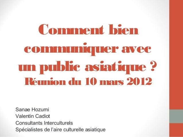 Comment bien  communiquer avec un public asiatique ?    Réunion du 10 mars 2012Sanae HozumiValentin CadiotConsultants Inte...