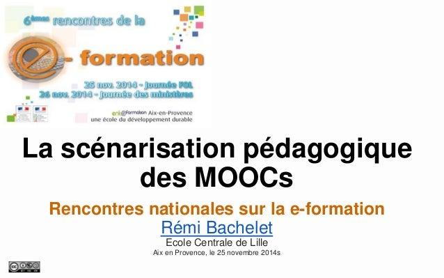 La scénarisation pédagogique des MOOCs  Rencontres nationales sur la e-formation  Rémi Bachelet  Ecole Centrale de Lille  ...