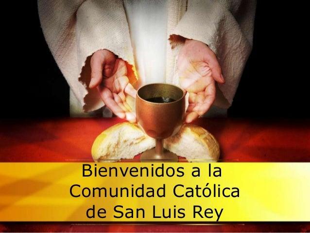 Bienvenidos a laComunidad Católicade San Luis Rey