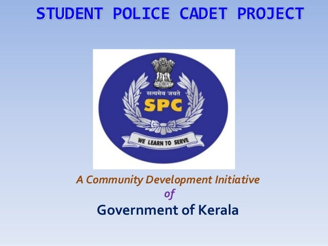 STUDENT POLICE CADET PROJECT    A Community Development Initiative                   of       Government of Kerala