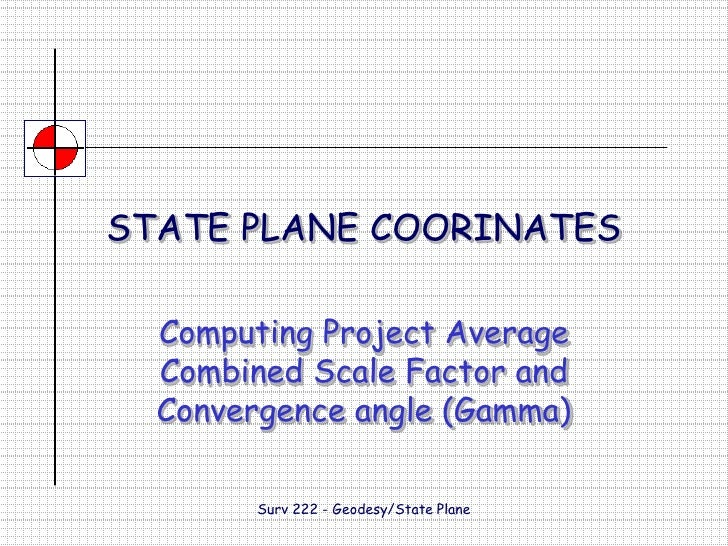 Surv 222 - Geodesy/State Plane<br />STATE PLANE COORINATES<br />Computing Project Average Combined Scale Factor and Conver...