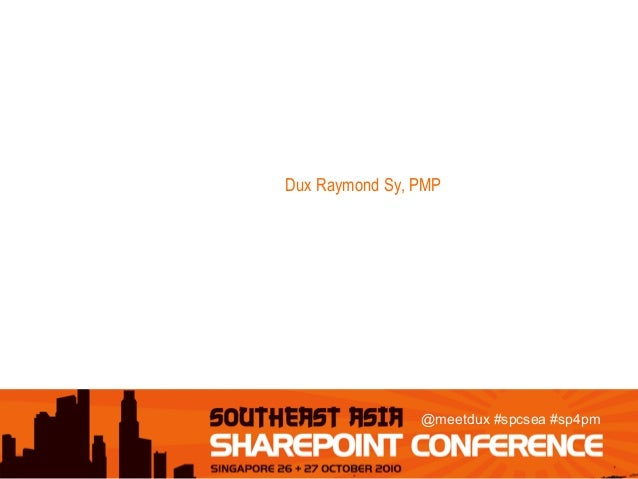 @meetdux #spcsea #sp4pm 7 WAYS TO LEVERAGE SHAREPOINT 2010 FOR PROJECT MANAGEMENT SUCCESS Dux Raymond Sy, PMP