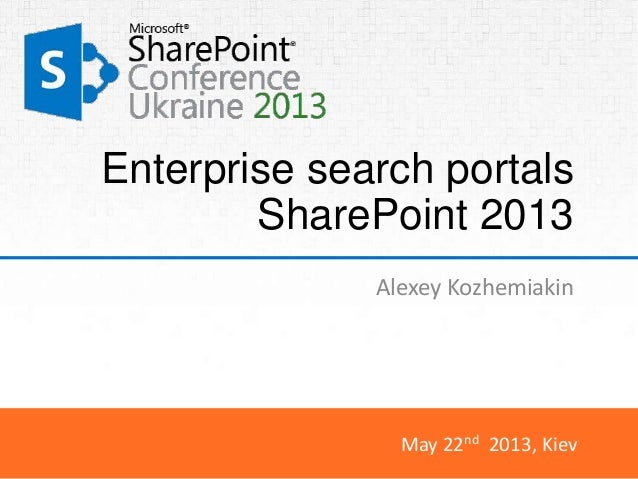 May 22nd 2013, KievEnterprise search portalsSharePoint 2013Alexey Kozhemiakin