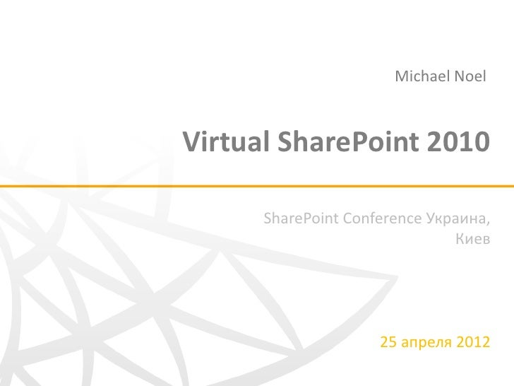 Michael NoelVirtual SharePoint 2010      SharePoint Conference Украина,                               Киев                ...