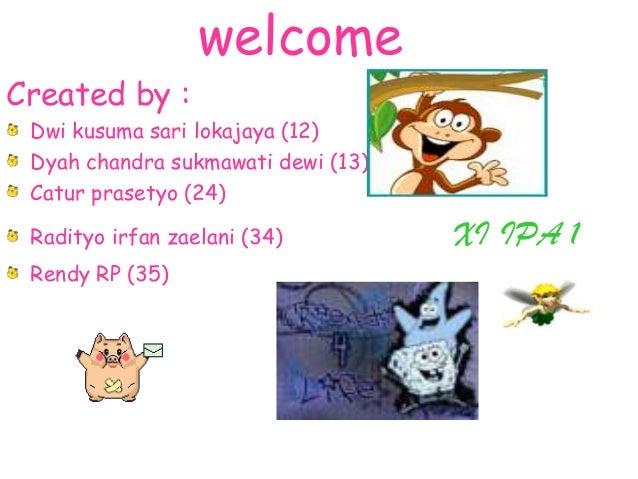 welcome Created by : Dwi kusuma sari lokajaya (12) Dyah chandra sukmawati dewi (13) Catur prasetyo (24) Radityo irfan zael...