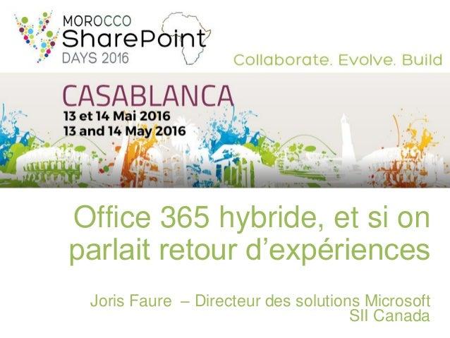 Office 365 hybride, et si on parlait retour d'expériences Joris Faure – Directeur des solutions Microsoft SII Canada