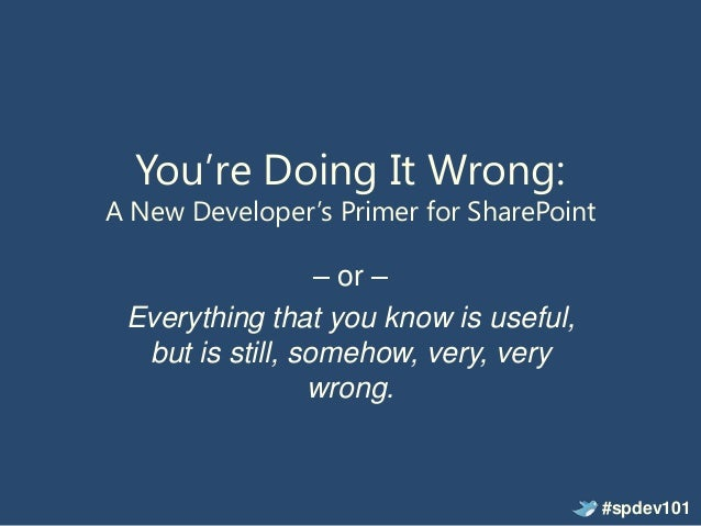 You're Doing It Wrong:A New Developer's Primer for SharePoint                  – or – Everything that you know is useful, ...