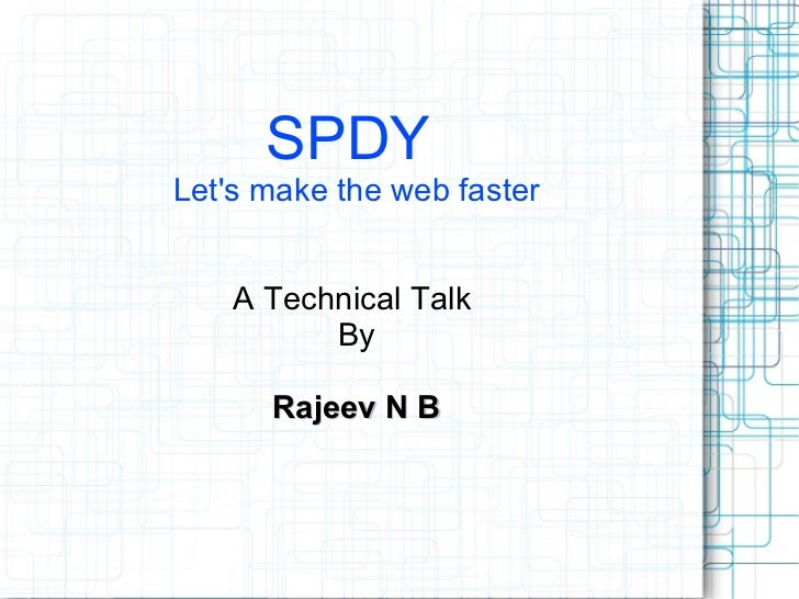 SPDYLets make the web faster    A Technical Talk          By      Rajeev N B
