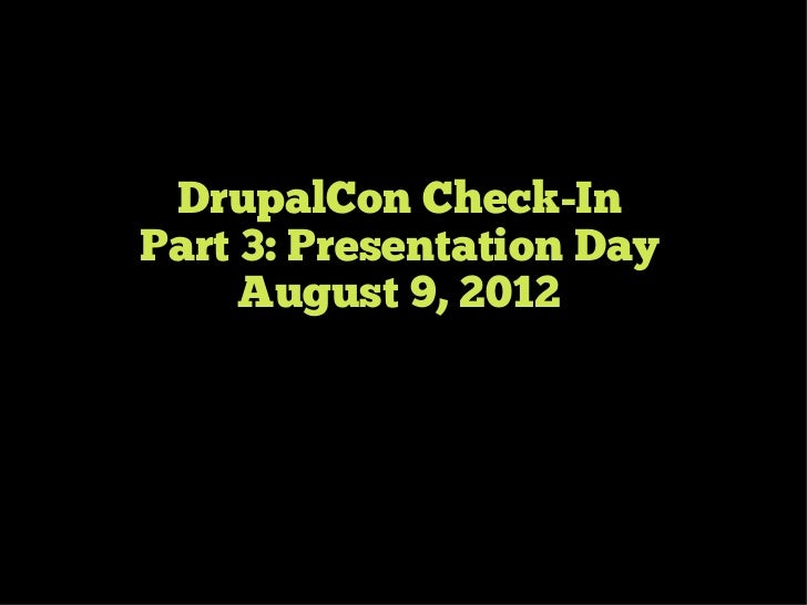 DrupalCon Check-InPart 3: Presentation Day     August 9, 2012