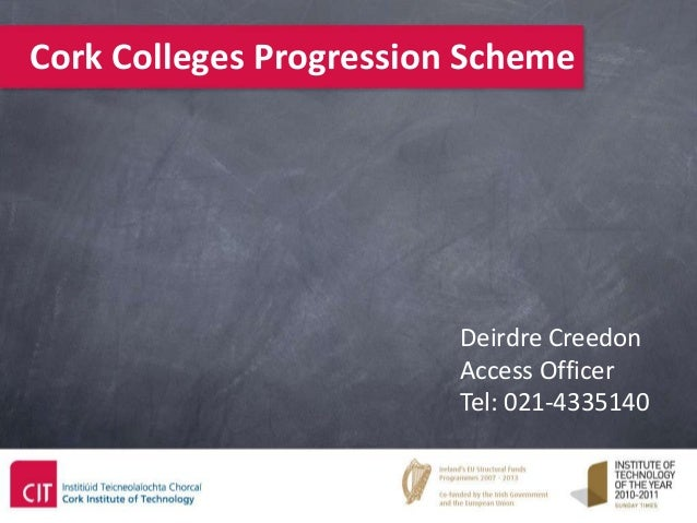 Cork Colleges Progression Scheme                         Deirdre Creedon                         Access Officer           ...