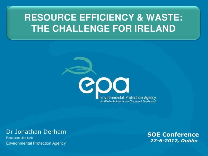 RESOURCE EFFICIENCY & WASTE:            THE CHALLENGE FOR IRELANDDr Jonathan Derham                SOE ConferenceResource ...