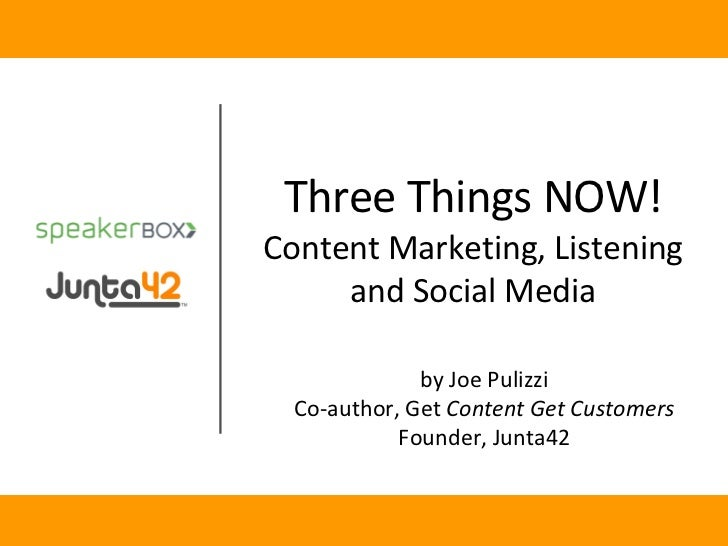 by Joe Pulizzi Co-author, Get  Content Get Customers Founder, Junta42 Three Things NOW! Content Marketing, Listening and S...
