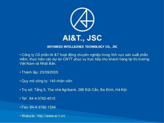 • Công ty Cổ phần AI &T hoạt động chuyên nghiệp trong lĩnh vực sản xuất phầnmềm, thực hiện các dự án CNTT phục vụ trực tiế...