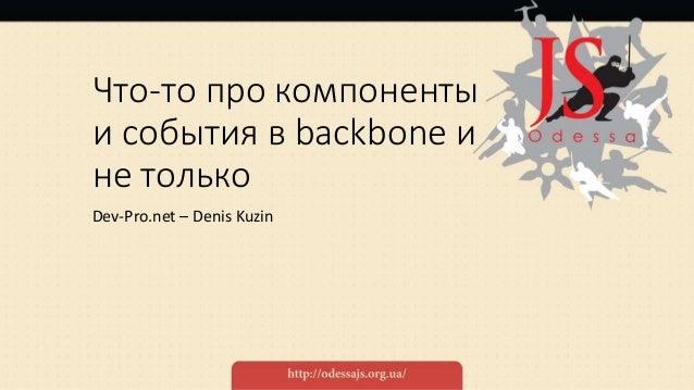Что-то про компоненты и события в backbone и не только Dev-Pro.net – Denis Kuzin