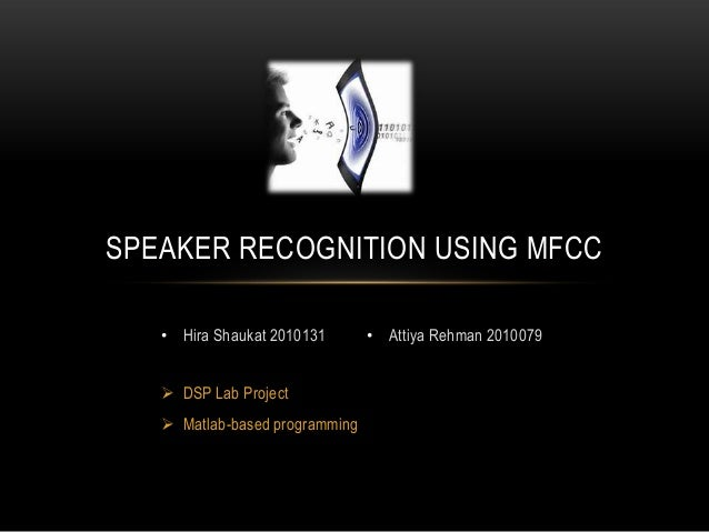 SPEAKER RECOGNITION USING MFCC • Hira Shaukat 2010131  DSP Lab Project   Matlab-based programming  • Attiya Rehman 20100...
