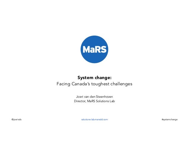 System change: Facing Canada's toughest challenges Joeri van den Steenhoven Director, MaRS Solutions Lab  @joerivds  solut...