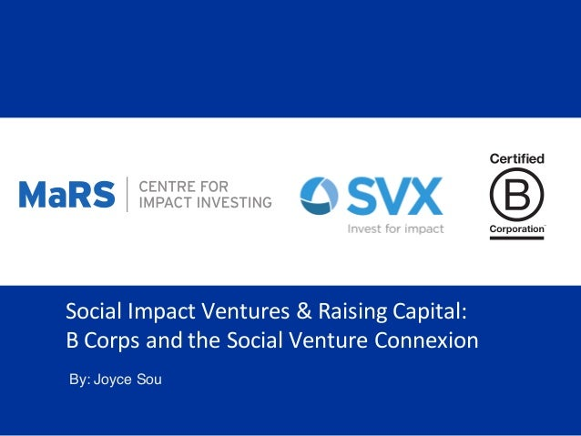 Social	   Impact	   Ventures	   &	   Raising	   Capital:	    B	   Corps	   and	   the	   Social	   Venture	   Connexion	  ...